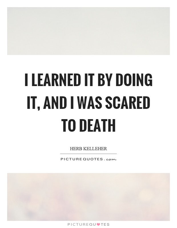 I learned it by doing it, and I was scared to death Picture Quote #1