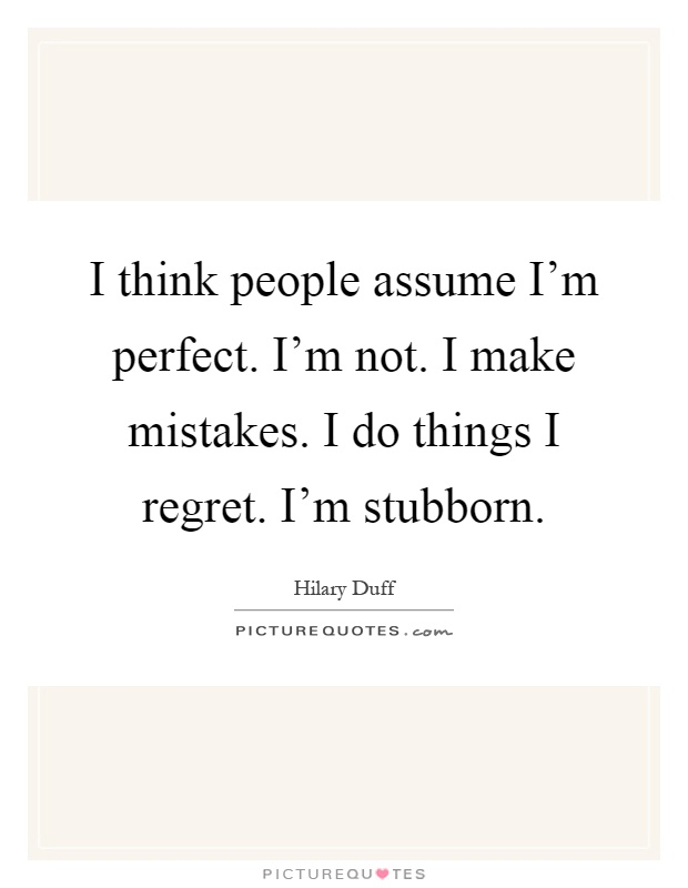 I think people assume I'm perfect. I'm not. I make mistakes. I do things I regret. I'm stubborn Picture Quote #1
