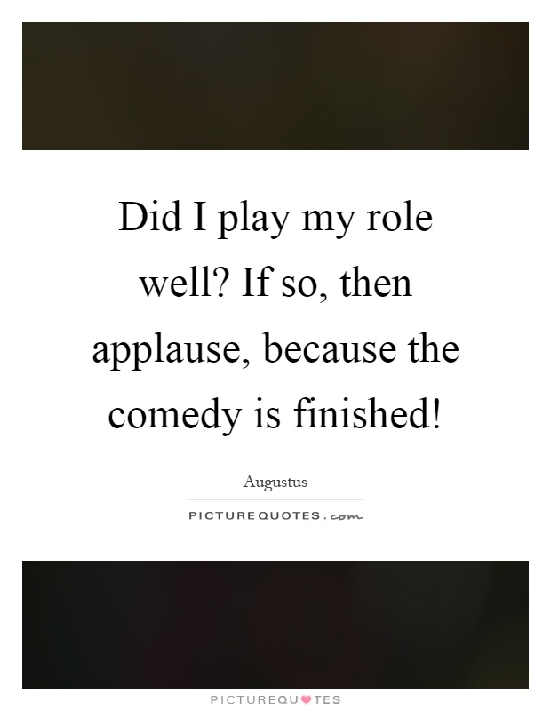 Did I play my role well? If so, then applause, because the comedy is finished! Picture Quote #1