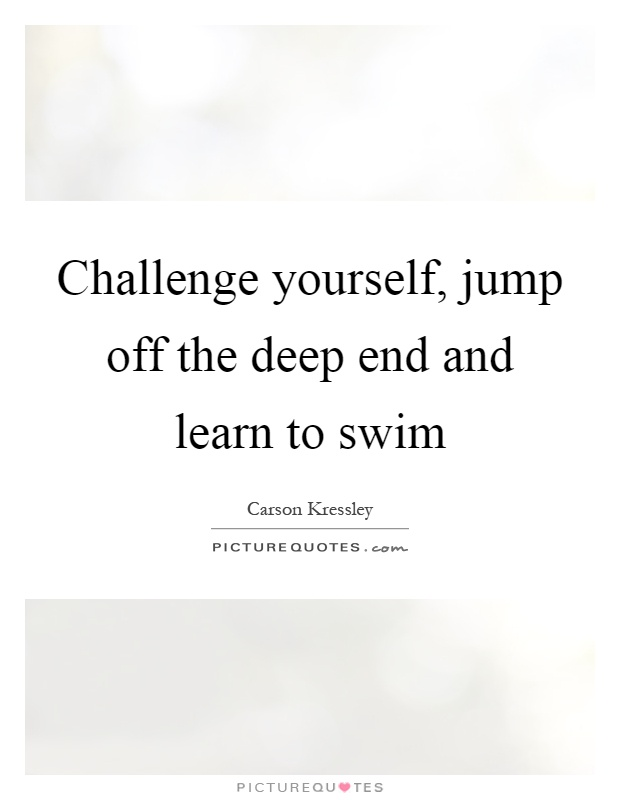 Challenge yourself, jump off the deep end and learn to swim Picture Quote #1