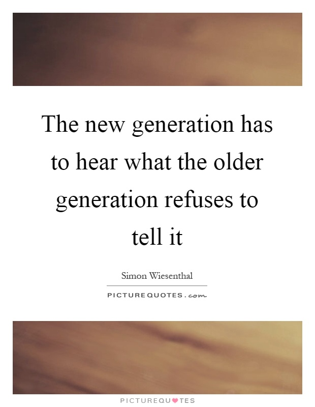 The new generation has to hear what the older generation refuses to tell it Picture Quote #1