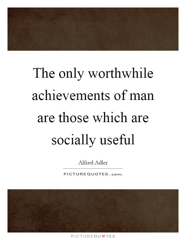 The only worthwhile achievements of man are those which are socially useful Picture Quote #1