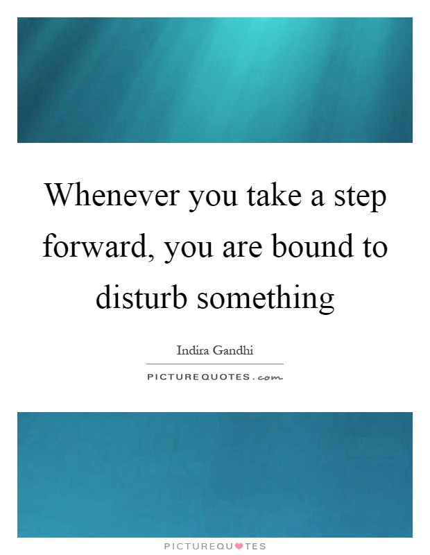 Whenever you take a step forward, you are bound to disturb ...