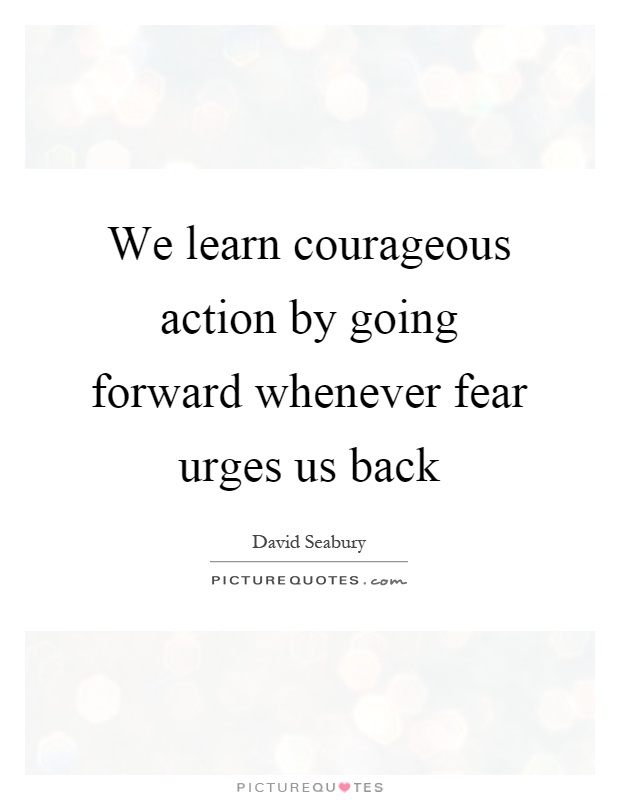 We learn courageous action by going forward whenever fear urges us back Picture Quote #1