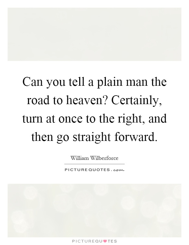 Can you tell a plain man the road to heaven? Certainly, turn at once to the right, and then go straight forward Picture Quote #1