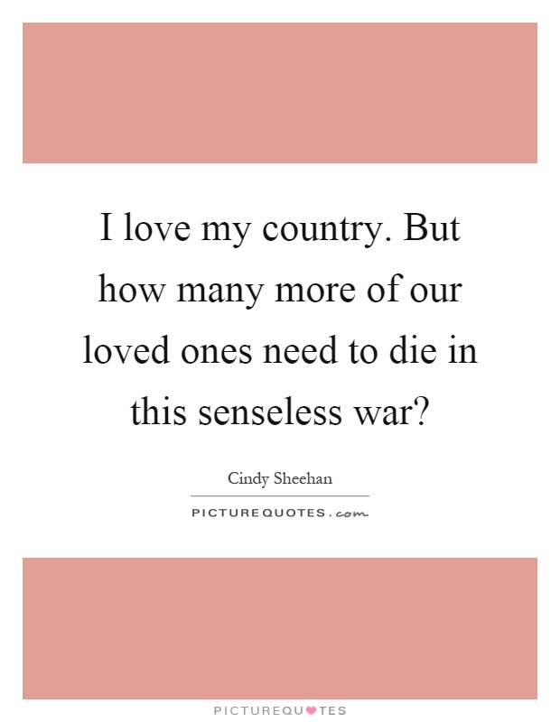 I love my country. But how many more of our loved ones need to die in this senseless war? Picture Quote #1