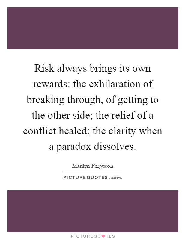 Risk always brings its own rewards: the exhilaration of breaking through, of getting to the other side; the relief of a conflict healed; the clarity when a paradox dissolves Picture Quote #1