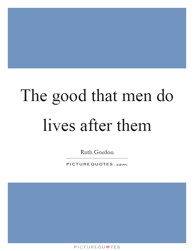 The good that men do lives after them Picture Quote #1