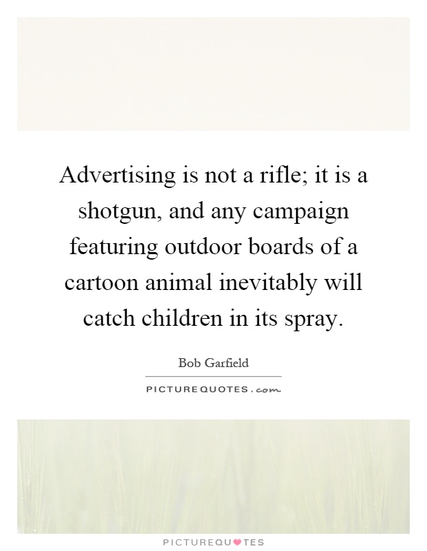 Advertising is not a rifle; it is a shotgun, and any campaign featuring outdoor boards of a cartoon animal inevitably will catch children in its spray Picture Quote #1