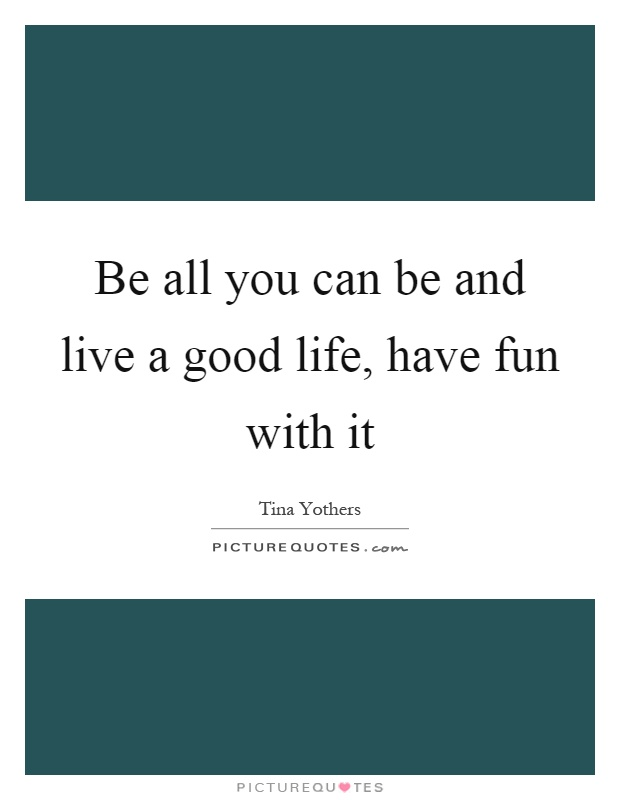 Be all you can be and live a good life, have fun with it Picture Quote #1