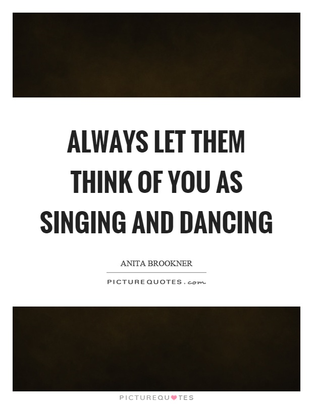 Always let them think of you as singing and dancing Picture Quote #1