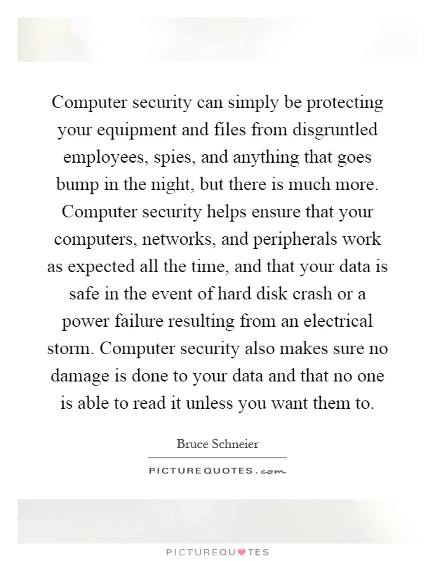Computer security can simply be protecting your equipment and files from disgruntled employees, spies, and anything that goes bump in the night, but there is much more. Computer security helps ensure that your computers, networks, and peripherals work as expected all the time, and that your data is safe in the event of hard disk crash or a power failure resulting from an electrical storm. Computer security also makes sure no damage is done to your data and that no one is able to read it unless you want them to Picture Quote #1