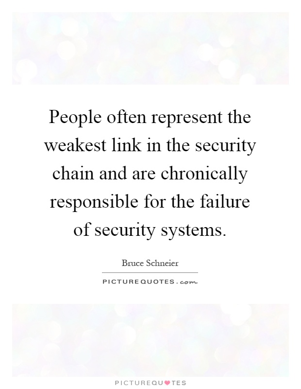 People often represent the weakest link in the security chain and are chronically responsible for the failure of security systems Picture Quote #1