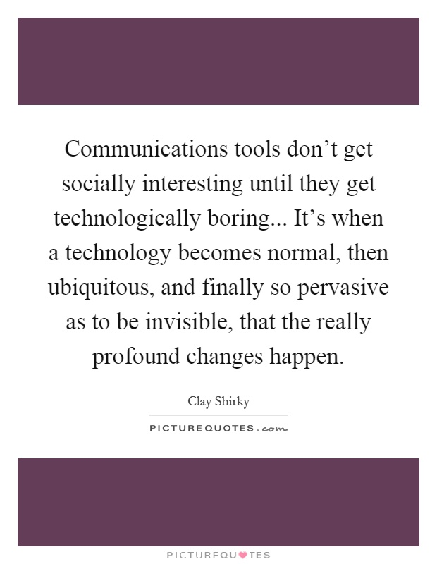 Communications tools don't get socially interesting until they get technologically boring... It's when a technology becomes normal, then ubiquitous, and finally so pervasive as to be invisible, that the really profound changes happen Picture Quote #1
