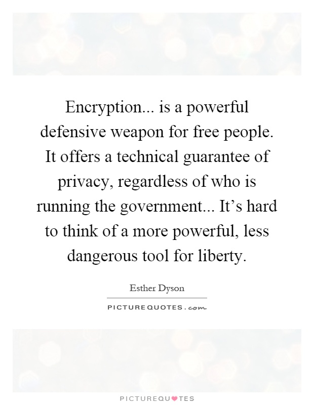 Encryption... is a powerful defensive weapon for free people ...