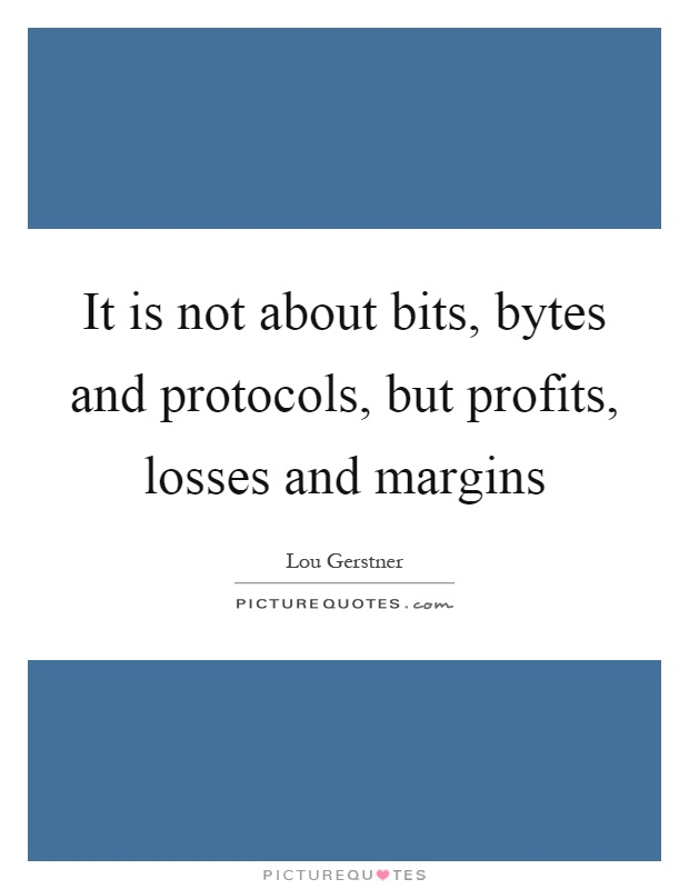 It is not about bits, bytes and protocols, but profits, losses and margins Picture Quote #1