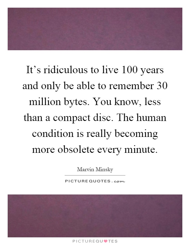 It's ridiculous to live 100 years and only be able to remember 30 million bytes. You know, less than a compact disc. The human condition is really becoming more obsolete every minute Picture Quote #1