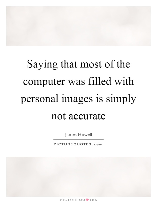 Saying that most of the computer was filled with personal images is simply not accurate Picture Quote #1