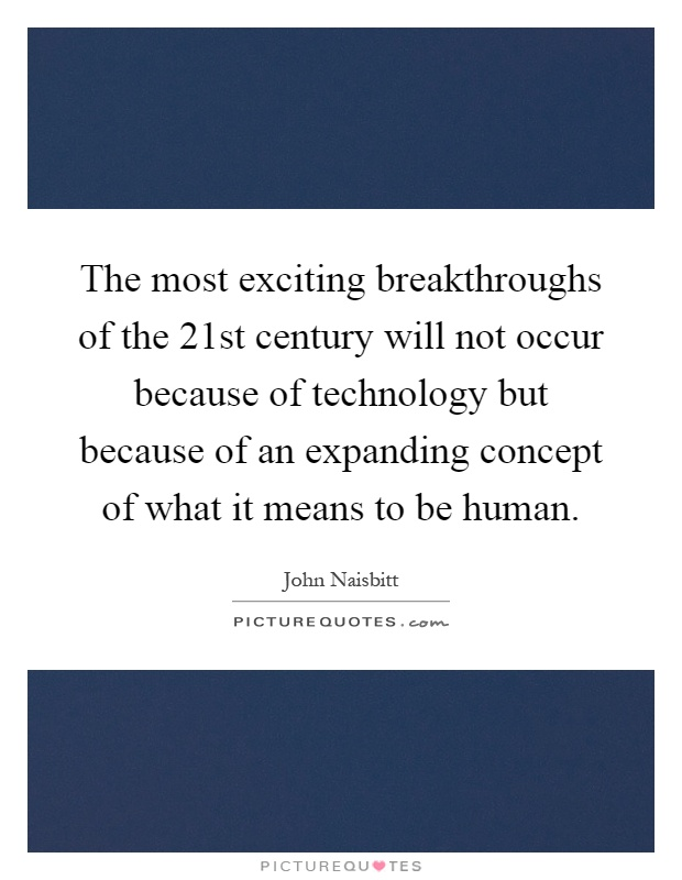 The most exciting breakthroughs of the 21st century will not occur because of technology but because of an expanding concept of what it means to be human Picture Quote #1