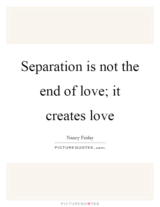 Quotes For Friendship Separation : Separation is not the end of love it creates