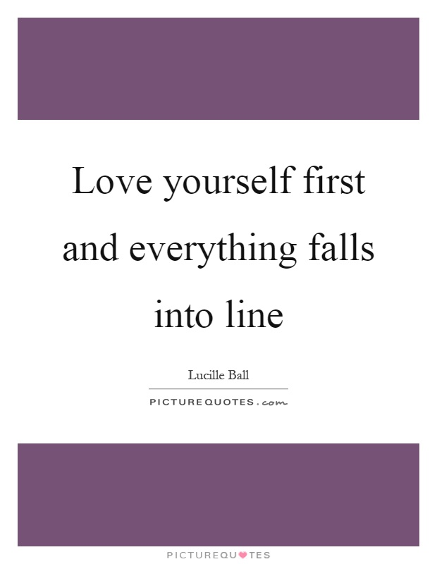Love yourself first and everything falls into line Picture Quote #1