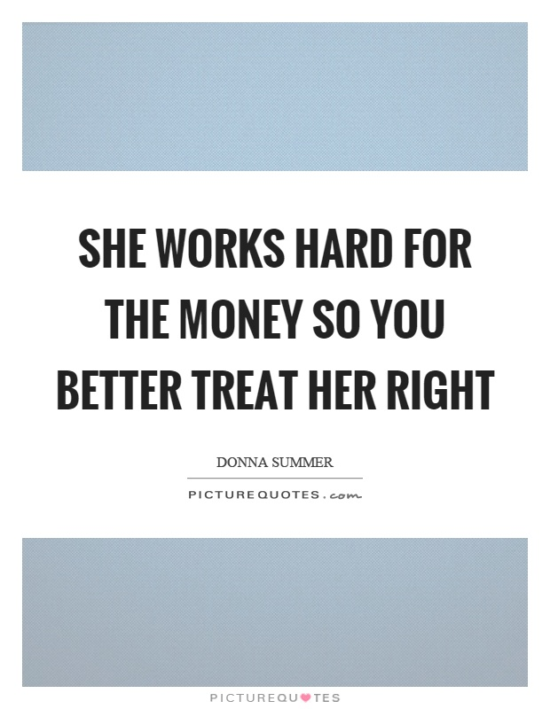 She works hard for the money so you better treat her right Picture Quote #1
