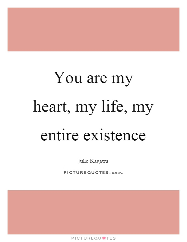 You are my heart, my life, my entire existence Picture Quote #1