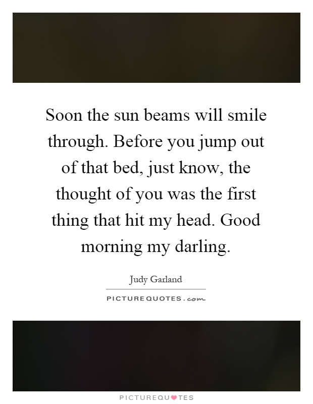 Soon the sun beams will smile through. Before you jump out of that bed, just know, the thought of you was the first thing that hit my head. Good morning my darling Picture Quote #1