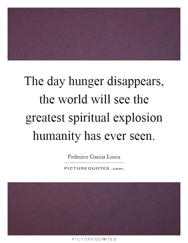 The day hunger disappears, the world will see the greatest spiritual explosion humanity has ever seen Picture Quote #1