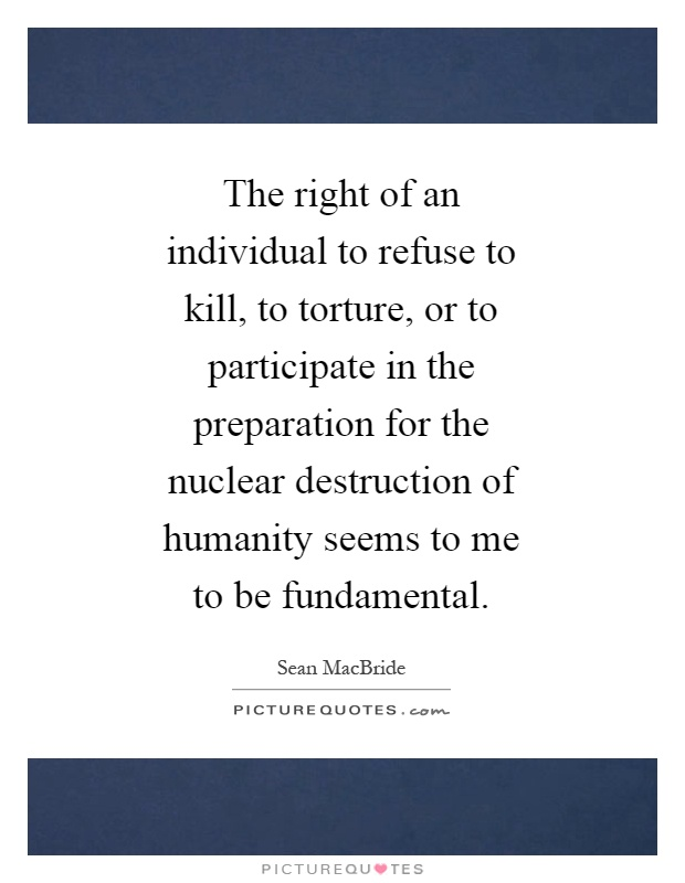 The right of an individual to refuse to kill, to torture, or to participate in the preparation for the nuclear destruction of humanity seems to me to be fundamental Picture Quote #1
