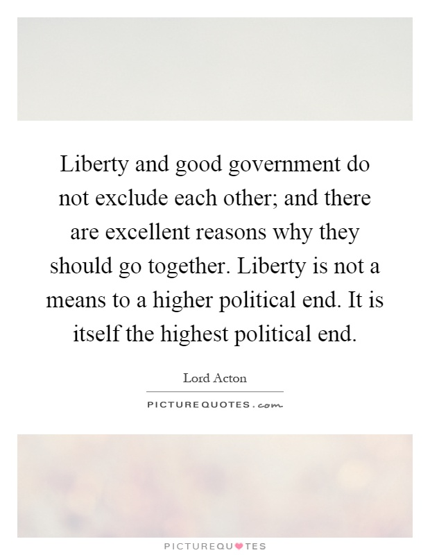 Liberty and good government do not exclude each other; and there are excellent reasons why they should go together. Liberty is not a means to a higher political end. It is itself the highest political end Picture Quote #1