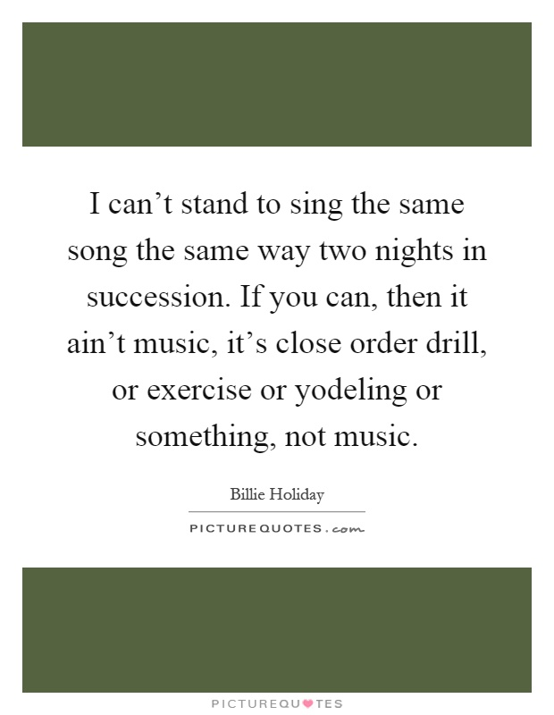 I can't stand to sing the same song the same way two nights in succession. If you can, then it ain't music, it's close order drill, or exercise or yodeling or something, not music Picture Quote #1