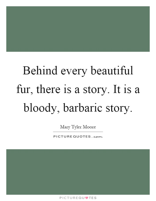 Behind every beautiful fur, there is a story. It is a bloody, barbaric story Picture Quote #1