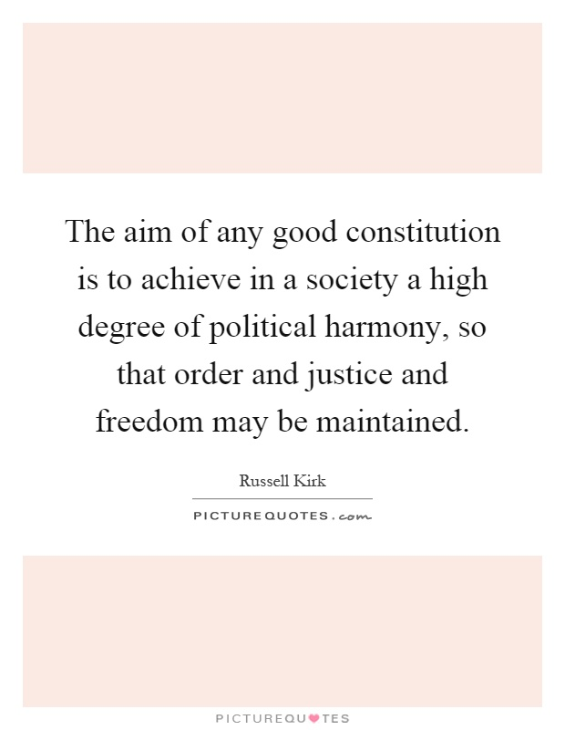 The aim of any good constitution is to achieve in a society a high degree of political harmony, so that order and justice and freedom may be maintained Picture Quote #1