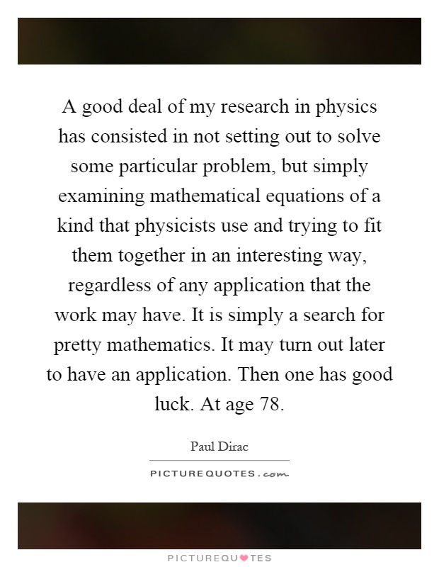 A good deal of my research in physics has consisted in not setting out to solve some particular problem, but simply examining mathematical equations of a kind that physicists use and trying to fit them together in an interesting way, regardless of any application that the work may have. It is simply a search for pretty mathematics. It may turn out later to have an application. Then one has good luck. At age 78 Picture Quote #1