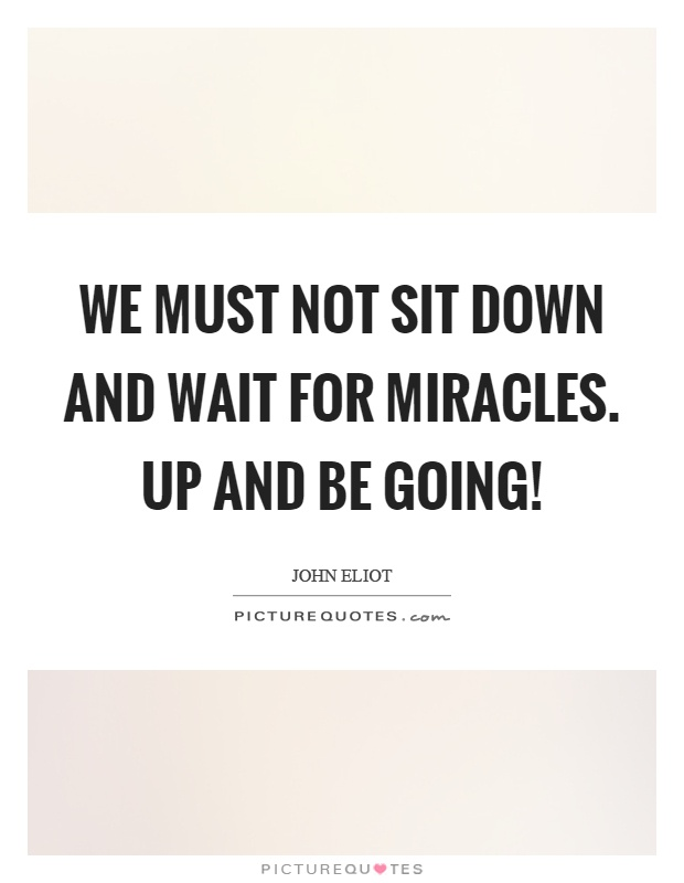 We must not sit down and wait for miracles. Up and be going! Picture Quote #1