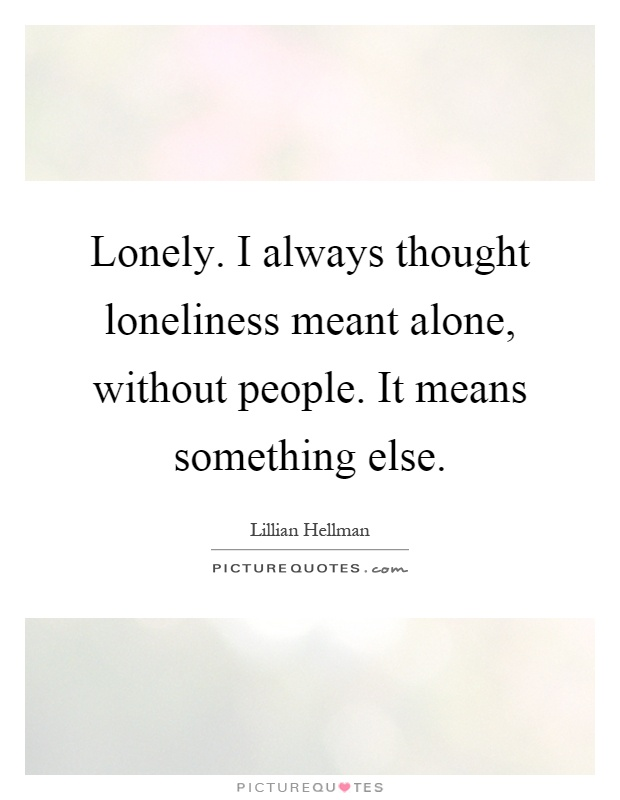 Lonely. I always thought loneliness meant alone, without people. It means something else Picture Quote #1