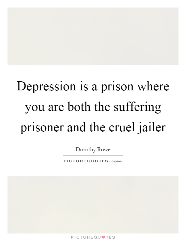 Depression is a prison where you are both the suffering prisoner and the cruel jailer Picture Quote #1