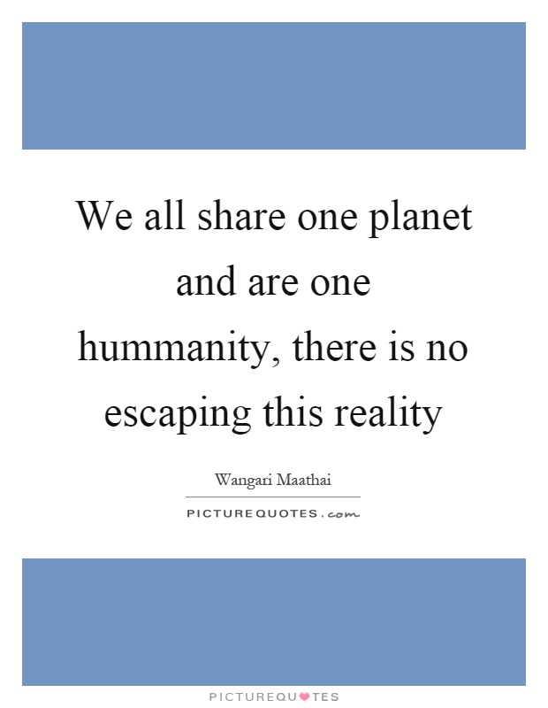 We all share one planet and are one hummanity, there is no escaping this reality Picture Quote #1