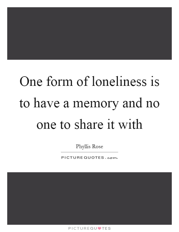 One form of loneliness is to have a memory and no one to share it with Picture Quote #1