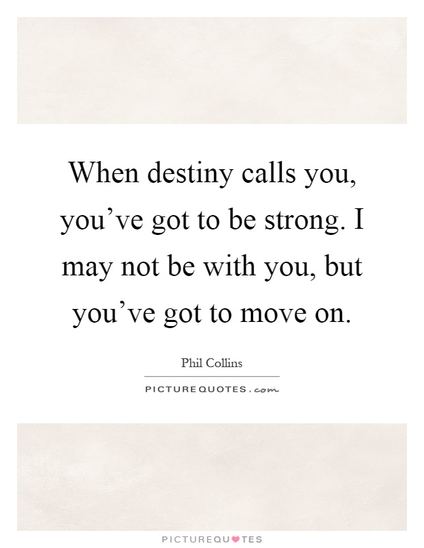 When destiny calls you, you've got to be strong. I may not be with you, but you've got to move on Picture Quote #1