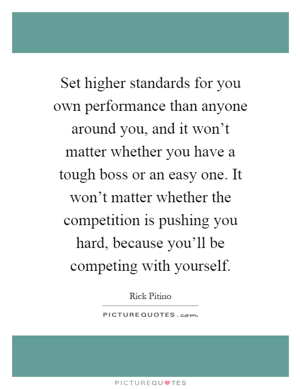 Set higher standards for you own performance than anyone around you, and it won't matter whether you have a tough boss or an easy one. It won't matter whether the competition is pushing you hard, because you'll be competing with yourself Picture Quote #1