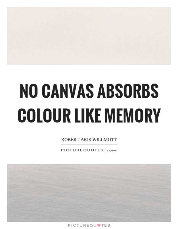 No canvas absorbs colour like memory Picture Quote #1