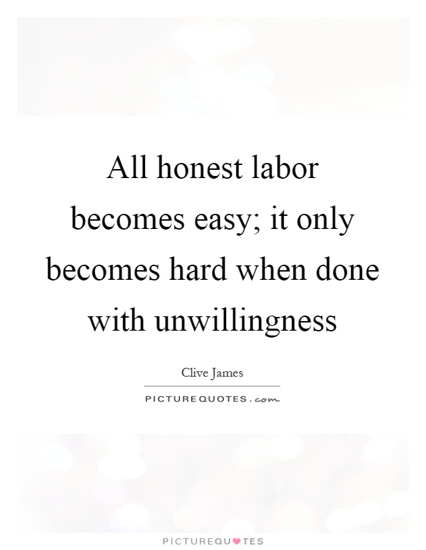 All honest labor becomes easy; it only becomes hard when done with unwillingness Picture Quote #1