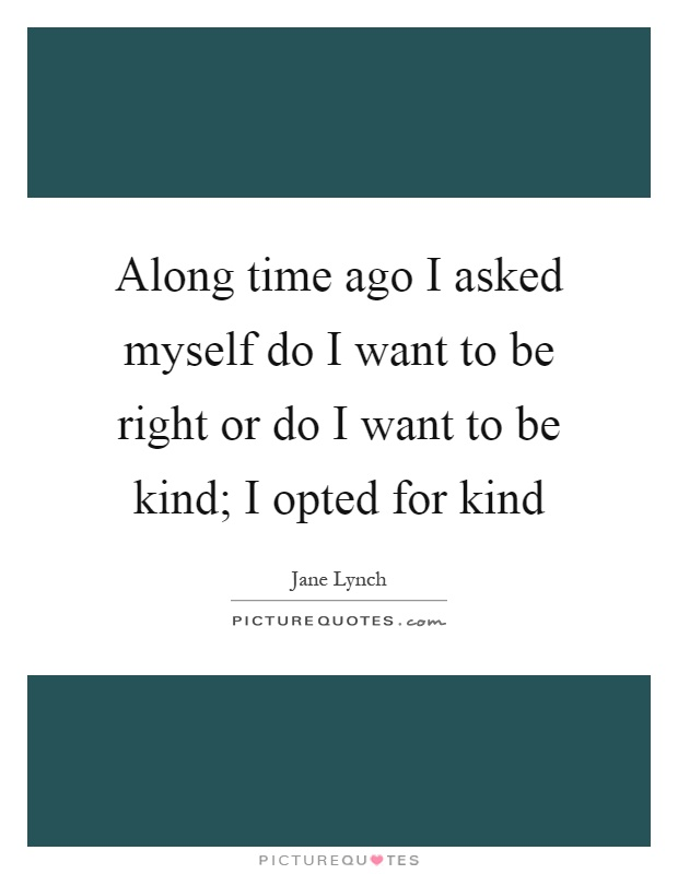 Along time ago I asked myself do I want to be right or do I want to be kind; I opted for kind Picture Quote #1