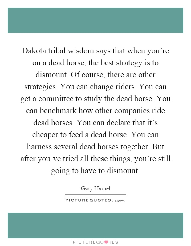 Dakota tribal wisdom says that when you're on a dead horse, the best strategy is to dismount. Of course, there are other strategies. You can change riders. You can get a committee to study the dead horse. You can benchmark how other companies ride dead horses. You can declare that it's cheaper to feed a dead horse. You can harness several dead horses together. But after you've tried all these things, you're still going to have to dismount Picture Quote #1