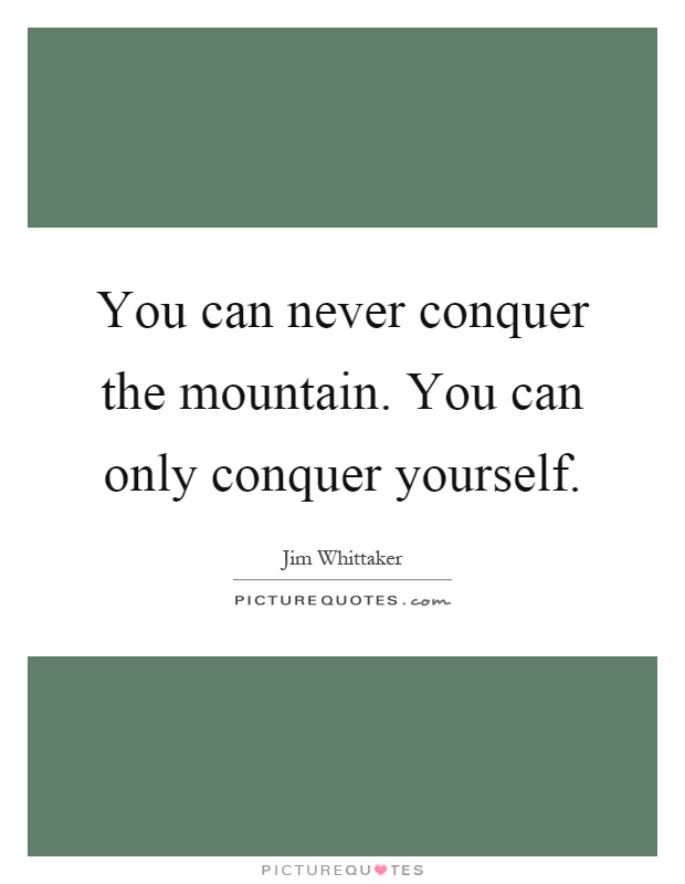 You Can Never Conquer The Mountain You Can Only Conquer Yourself