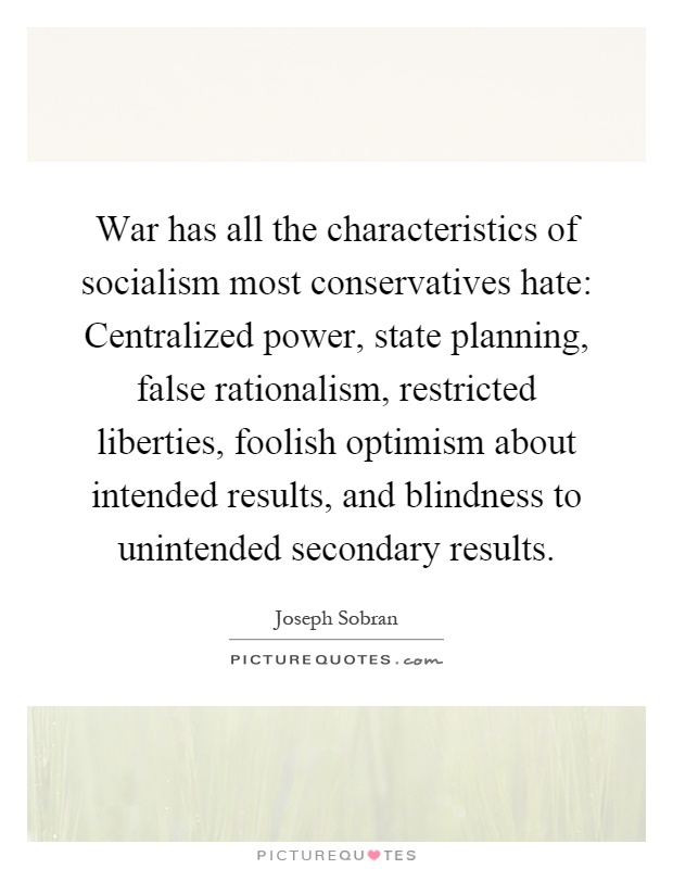War has all the characteristics of socialism most conservatives hate: Centralized power, state planning, false rationalism, restricted liberties, foolish optimism about intended results, and blindness to unintended secondary results Picture Quote #1
