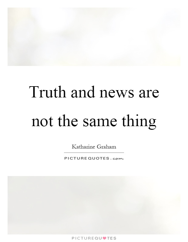 Truth and news are not the same thing Picture Quote #1