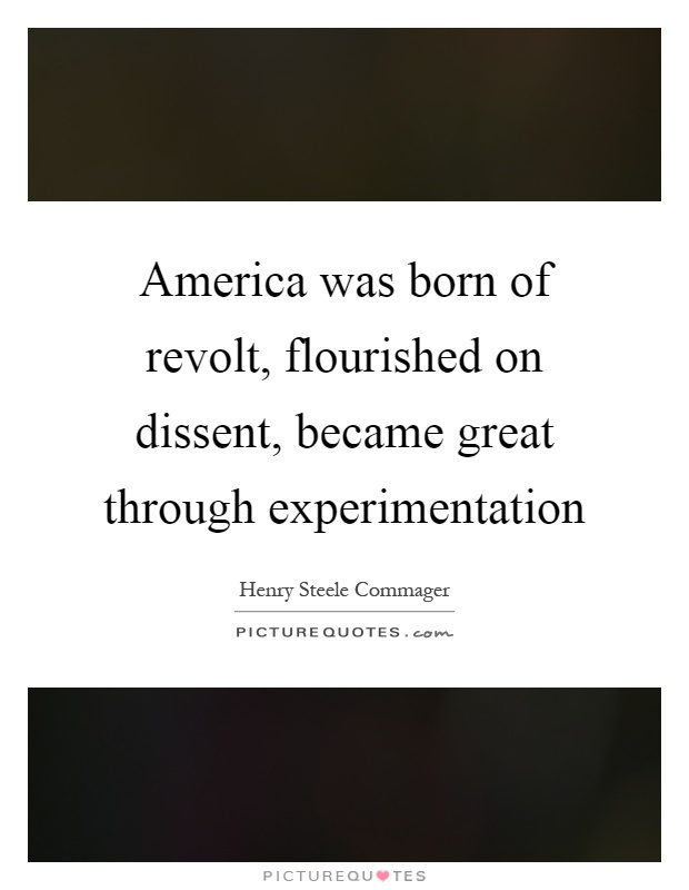 America was born of revolt, flourished on dissent, became great through experimentation Picture Quote #1